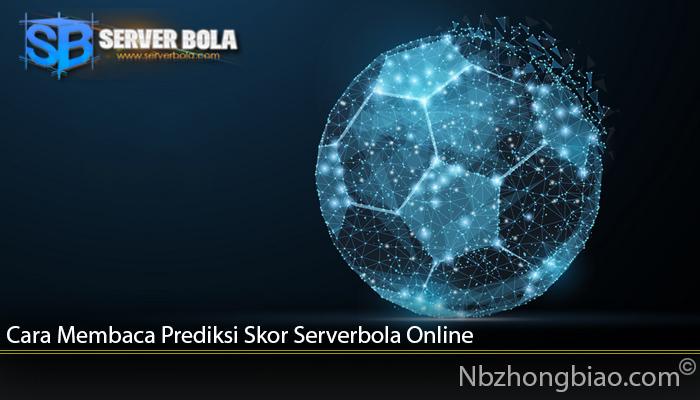 Cara Membaca Prediksi Skor Serverbola Online