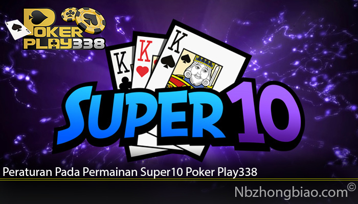 Peraturan Pada Permainan Super10 Poker Play338