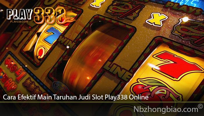 Cara Efektif Main Taruhan Judi Slot Play338 Online